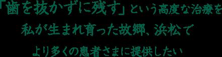 「歯を抜かずに残す」という高度な治療を私が生まれ育った故郷、浜松でより多くの患者さまに提供したい